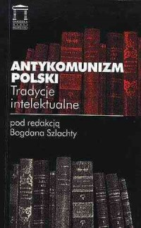 Antykomunizm polski. Tradycje intelektualne - okładka książki