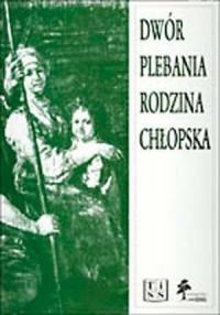 Dwór, plebania, rodzina chłopska. Szkice z dziejów wsi polskiej XVII i XVIII wieku - okładka książki