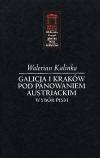 Galicja i Kraków pod panowaniem austriackim. Wybór pism. Seria: Biblioteka klasyki polskiej myśli politycznej - okładka książki