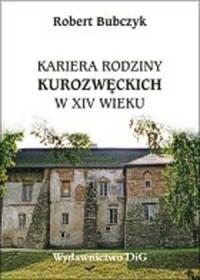 Kariera rodziny Kurozwęckich w XIV wieku - okładka książki