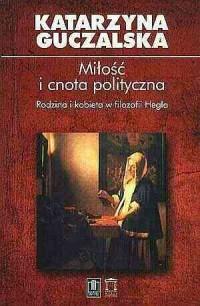 Miłość i cnota polityczna. Rodzina i kobieta w filozofii Hegla - okładka książki
