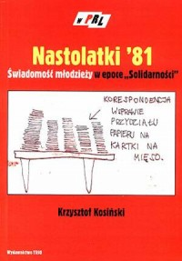 Nastolatki 81. Świadomość młodzieży w epoce Solidarności 1980-1981. Seria: W PRL - okładka książki
