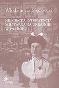 Niemiecka interwencja militarna na Ukrainie w 1918 r. - okładka książki