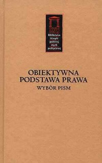 Obiektywna podstawa prawa. Wybór pism. Seria: Biblioteka klasyki polskiej myśli politycznej - okładka książki