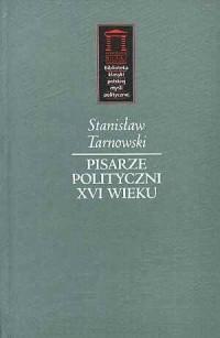 Pisarze polityczni XVI wieku. Seria: Biblioteka klasyki polskiej myśli politycznej - okładka książki
