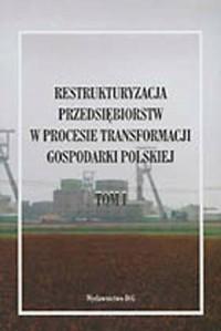Restrukturyzacja przedsiębiorstw w procesie transformacji gospodarki polskiej. Tom 1 - okładka książki