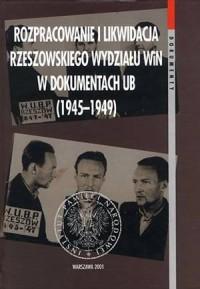 Rozpracowanie i likwidacja Rzeszowskiego wydziału WiN w dokumentach UB (1945-1949) - okładka książki