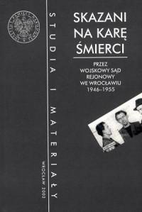 Skazani na karę śmierci przez Wojskowy Sąd Rejonowy we Wrocławiu 1946-1955 - okładka książki