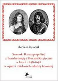 Stosunki Rzeczypospolitej z Brandenburgią i Prusami Książęcymi w latach 1648-1658 w opinii i działaniach szlachty koronnej - okładka książki