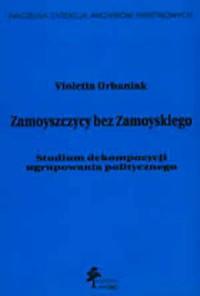 Zamoyszczycy bez Zamoyskiego. Studium dekompozycji ugrupowania politycznego - okładka książki
