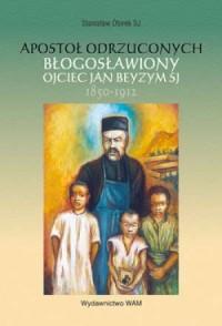 Apostoł odrzuconych. Błogosławiony ojciec Jan Beyzym SJ 1850-1912 - okładka książki