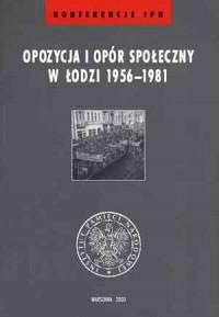 Opozycja i opór społeczny w Łodzi 1956-1981 - okładka książki