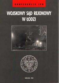 Wojskowy Sąd Rejonowy w Łodzi. Seria: Konferencje IPN - okładka książki