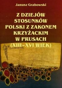 Z dziejów stosunków Polski z Zakonem Krzyżackim w Prusach XIII-XVI wiek - okładka książki