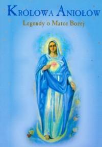 Królowa Aniołów. Legendy o Matce Bożej - okładka książki