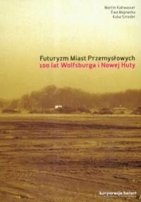 Futuryzm miast przemysłowych. 100 lat Wolfsburga i Nowej Huty - okładka książki