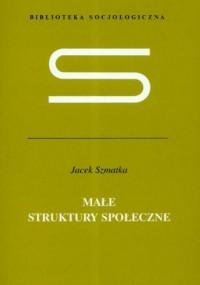 Małe struktury społeczne. Seria: Biblioteka socjologiczna - okładka książki