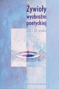 Żywioły wyobraźni poetyckiej XIX i XX wieku - okładka książki