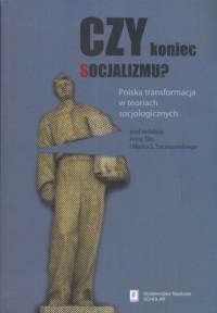 Czy koniec socjalizmu? Polska transformacja w teoriach socjologicznych - okładka książki