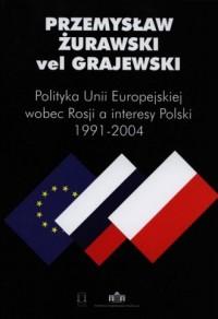 Polityka Unii Europejskiej wobec Rosji a interesy Polski 1991-2004 - okładka książki
