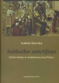 Sabbatha sanctifices. Dzień święty w średniowiecznej Polsce - okładka książki