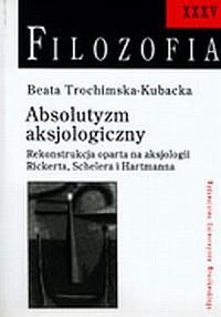 Absolutyzm aksjologiczny. Rekonstrukcja oparta na aksjologii Rickerta, Schelera i Hartmana. Filozofia XXXV - okładka książki