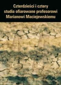 Czterdzieści i cztery. Studia ofiarowane profesorowi Marianowi Maciejewskiemu - okładka książki