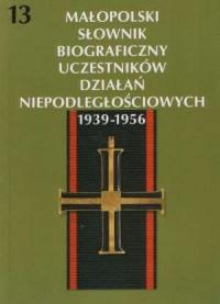 Małopolski Słownik Biograficzny Uczestników Działań Niepodległościowych 1939-1956. Tom 13 - okładka książki
