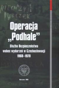Operacja Podhale. Służba Bezpieczeństwa wobec wydarzeń w Czechosłowacji 1968 - 1970 - okładka książki