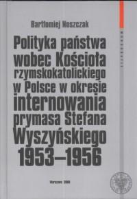 Polityka państwa wobec kościoła rzymskokatolickiego w Polsce w okresie internowania prymasa Stefana Wyszyńskiego 1953-1956 - okładka książki