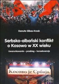 Serbsko-albański konflikt o Kosowo w XX wieku. Uwarunkowania - przebieg - konsekwencje - okładka książki