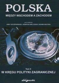 Polska między Wschodem a Zachodem. Tom 2. W kręgu polityki zagranicznej - okładka książki