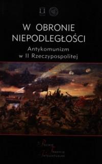 W obronie niepodległości. Antykomunizm w II Rzeczypospolitej. Seria: Polskie Tradycje Intelektualne - okładka książki