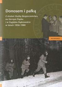 Donosem i pałką. Z działań Służby Bezpieczeństwa na Górnym Śląsku i w Zagłębiu Dąbrowskim w latach 1956-1980 - okładka książki