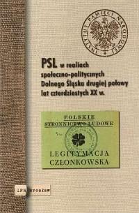 PSL w realiach społeczno-politycznych Dolnego Śląska drugiej połowy lat czterdziestych XX w. - okładka książki