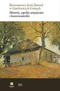Renesansowy dwór (lamus) w Hawłowicach Górnych. Historia, aspekty artystyczne i konserwatorskie - okładka książki