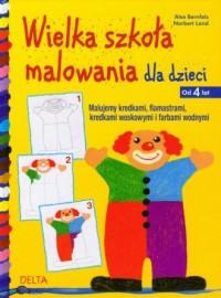 Wielka szkoła malowania dla dzieci od 4 lat - okładka książki