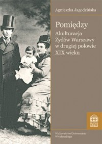 Pomiędzy. Akulturacja Żydów Warszawy w drugiej połowie XIX wieku. Bibliotheca Judaica - okładka książki