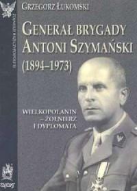 Generał brygady Antoni Szymański (1894-1973). Wielkopolanin - żołnierz i dyplomata - okładka książki