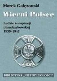 Wierni Polsce. Ludzie konspiracji piłsudczykowskiej 1939-1947 - okładka książki
