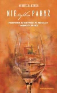Nie tylko Paryż. Przewodnik subiektywny po regionach i winnicach Francji - okładka książki