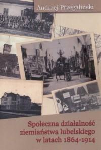 Społeczna działalność ziemiaństwa lubelskiego w latach 1864-1914 - okładka książki