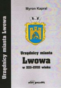 Urzędnicy miasta Lwowa w XIII-XVIII wieku - okładka książki