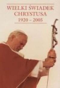 Wielki Świadek Chrystusa 1920-2005 - okładka książki