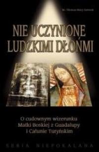 Nie uczynione ludzkimi dłońmi. O cudownym wizerunku Matki Boskiej z Guadalupy i Całunie Turyńskim - okładka książki