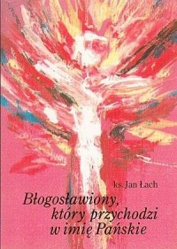 Błogosławiony, który przychodzi w imię Pańskie - okładka książki