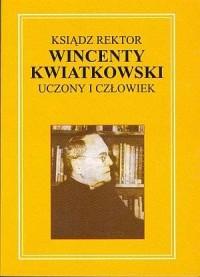 Ksiądz rektor Wincenty Kwiatkowski. Uczony i człowiek - okładka książki