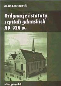 Ordynacje i statuty szpitali gdańskich XV-XIX w. - okładka książki