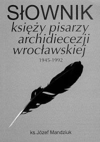Słownik księży pisarzy archidiecezji wrocławskiej (1945-1992). - okładka książki