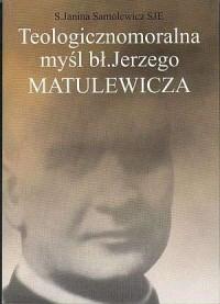 Teologicznomoralna myśl bł. Jerzego Matulewicza - okładka książki